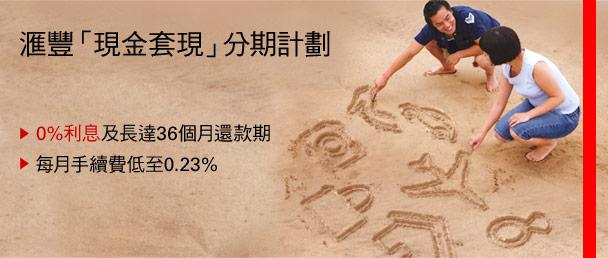 匯豐「現金套現」分期計劃 • 0%利息及長達36個月還款期 • 每月手續費低至0.23%