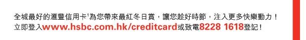 全城最好的匯豐信用卡(1)為您帶來最紅冬日賞,讓您趁好時節,注入更多快樂動力! 立即登入www.hsbc.com.hk/creditcard或致電8228 1618登記!