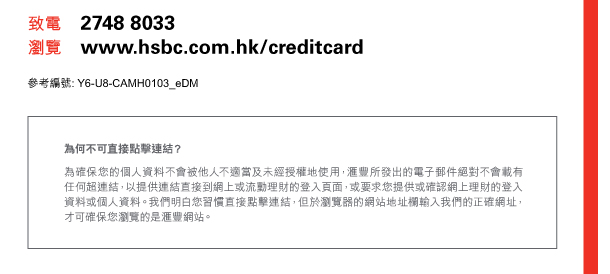 致電 2748 8033  瀏覽 www.hsbc.com.hk/creditcard   參考編號:Y6-U8-CAMH0103_eDM   為何不可直接點擊連結?   為確保您的個人資料不會被他人不適當及未經授權地使用,匯豐所發出的電子郵件絕對不會載有任何超連結,以提供連結直接到網上或流動理財的登入頁面,或要求您提供或確認網上理財的登入資料或個人資料。我們明白您習慣直接點擊連結,但於瀏覽器的網站地址欄輸入我們的正確網址,才可確保您瀏覽的是匯豐網站。