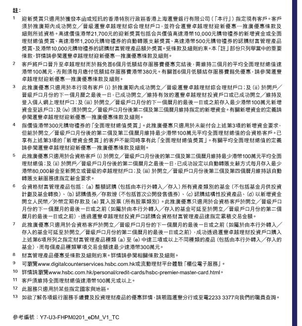註:  1. 迎新獎賞只適用於獲發本函或短訊的香港特別行政區香港上海匯豐銀行有限公司(「本行」)指定現有客戶。客戶須於推廣期內成功開立/晉級匯豐卓越理財綜合理財戶口,並符合匯豐卓越理財迎新優惠—推廣優惠條款及細則所述資格。高達價值港幣21,700元的迎新獎賞包括合共價值高達港幣10,000元購物禮券的新增資金或全面理財總值獎賞、高達港幣1,200元購物禮券的自動轉賬支薪獎賞、高達港幣500元購物禮券的認購財富管理產品獎賞、及港幣10,000元購物禮券的認購財富管理產品額外獎賞。受條款及細則約束。本「註」部份只列舉當中的重要條款,詳情請參閱匯豐卓越理財迎新優惠—推廣優惠條款及細則。  2. 客戶將戶口晉升至卓越理財而於豁免首6個月低額結存服務費優惠完結後,需維持三個月的平均全面理財總值達港幣100萬元,否則須每月繳付低額結存服務費港幣380元。有關首6個月低額結存服務費豁免優惠,請參閱匯豐卓越理財迎新優惠—推廣優惠條款及細則。  3. 此推廣優惠只適用於本行現有客戶(i)於推廣期內成功開立/晉級匯豐卓越理財綜合理財戶口;及(ii)於開戶/晉級戶口月份的下一個月曆之最後一日,已成功開立/維持有效的匯豐卓越理財投資戶口或已成功開立/維持及登入個人網上理財戶口;及(iii)於開立/晉級戶口月份的下一個曆月的最後一日或之前存入最少港幣100萬元新增資金至該戶口;及(iv)須於開立/晉級戶口月份後第二個及第三個曆月維持指定的新增資金。有關新增資金的定義請參閱匯豐卓越理財迎新優惠—推廣優惠條款及細則。  4. 指價值港幣300元購物禮券的「全面理財總值獎賞」。此推廣優惠只適用於未能付合上述第3項的新增資金要求,但能於開立/晉級戶口月份後的第二個及第三個曆月維持最少港幣100萬元平均全面理財總值的合資格客戶。已享有上述第3項的「新增資金獎賞」的客戶不能同時享有此「全面理財總值獎賞」。有關平均全面理財總值的定義請參閱匯豐卓越理財迎新優惠—推廣優惠條款及細則。  5. 此推廣優惠只適用於合資格客戶(i)於開立/晉級戶口月份後的第二個及第三個曆月維持最少港幣100萬元平均全面理財總值;及(ii)於開戶/晉級戶口月份後的第二個曆月之最後一日,已成功設定以自動轉賬支薪方式每月存入最少港幣80,000薪金至新開立或晉級的卓越理財戶口;及(iii)於開立/晉級戶口月份後第三個及第四個曆月維持該自動轉賬支薪服務達指定薪金要求。  6. 合資格財富管理產品包括:(a)整額認購(包括由本行外轉入/存入)所有資產類別的基金(不包括基金月供投資計劃及基金轉換)、(b)認購債券/存款證(不包括首次公開發售債券)、(c)認購結構性投資產品、(d)以新增資金開立人民幣/外幣定期存款及(e)買入股票(所有股票類別)。此推廣優惠只適用於合資格客戶於開立/晉級戶口月份的下一個曆月的最後一日或之前(如屬於由本行外轉入/存入的基金可延至於開立/晉級戶口月份的第二個曆月的最後一日或之前),透過匯豐卓越理財投資戶口認購合資格財富管理產品達指定累積交易金額。  7. 此推廣優惠只適用於合資格客戶於開立/晉級戶口月份的下一個曆月的最後一日或之前(如屬於由本行外轉入/存入的基金可延至於開立/晉級戶口月份的第二個曆月的最後一日或之前),成功透過匯豐卓越理財投資戶口購入上述第6項所列之指定財富管理產品種類(a)至(e)中達三項或以上不同種類的產品(包括由本行外轉入/存入的基金),而每個產品種類單項交易金額達最少達港幣300萬元。  8. 財富管理產品優惠受條款及細則約束。詳情請參閱相關條款及細則。  9. 可瀏覽www.digitalcounterservices.hsbc.com.hk或流動理財平台體驗「櫃位電子服務」。  10. 詳情請瀏覽www.hsbc.com.hk/personal/credit-cards/hsbc-premier-master-card.html。  11. 客戶須維持全面理財總值達港幣100萬元或以上。  12. 此服務只適用於某些指定國家與地區。  13. 如欲了解各項銀行服務手續費及投資理財產品的優惠詳情,請親臨匯豐分行或至電2233 3377向我們的職員查詢。   參考編號:Y7-U3-FHPM0201_eDM_V1_TC
